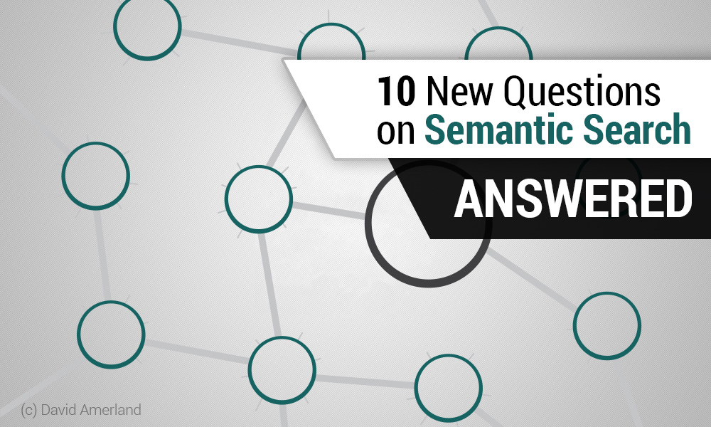 Ten New Questions on Semantic Search Answered